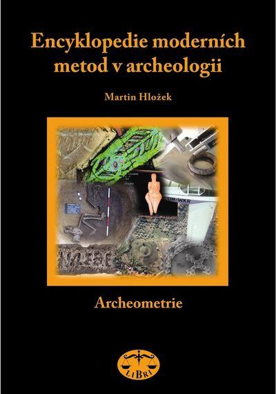 Encyklopedie moderních metod v archeologii: Slovník pro archeology I Archeometrie - Martin Hložek [k
