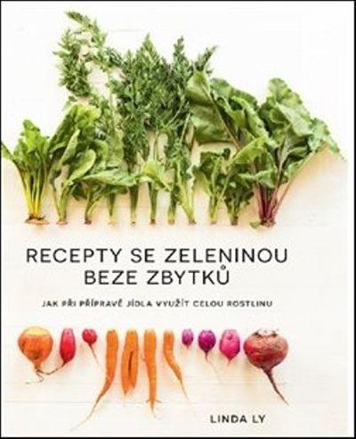 Recepty se zeleninou beze zbytků: Jak při přípravě jídla využít celou rostlinu - Linda Ly [kniha]