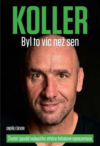 KOLLER Byl to víc než sen: Životní zpověď nejlepšího střelce fotbalové reprezentace - Ondřej Škvor [kniha]